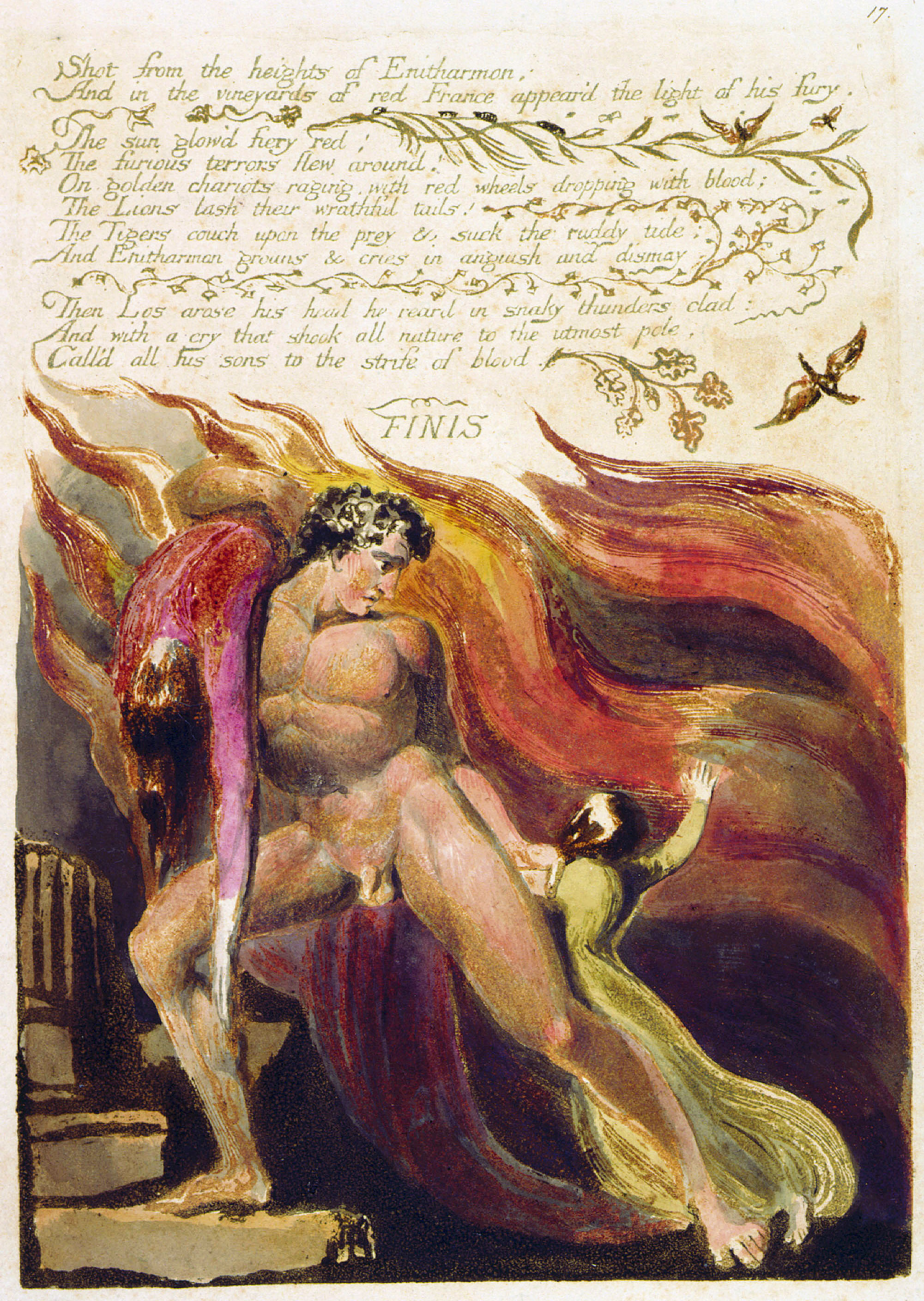 17. 	Shot from the heights of Enitharmon; 	And in the vineyards of red France appear'd the light of his fury. 	The sun glow'd fiery red; 	The furious terrors flew around! 	On golden chariots raging, with red wheels dropping with blood; 	The Lions lash their wrathful tails! 	The Tigers couch upon the prey & suck the ruddy tide; 	And Enitharmon groans & cries in anguish and dismay 	Then Los arose his head he reard in snaky thunders clad: 	And with a cry that shook all nature to the utmost pole, 	Call'd all his sons to the strife of blood. 	FINIS