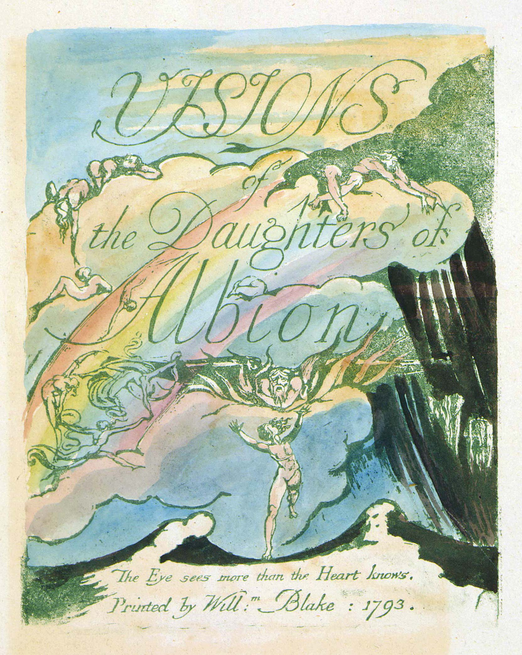 VISIONS 	of 	the Daughters of 	Albion 	The Eye sees more than the Heart knows. 	Printed by Will:m Blake : 1793.